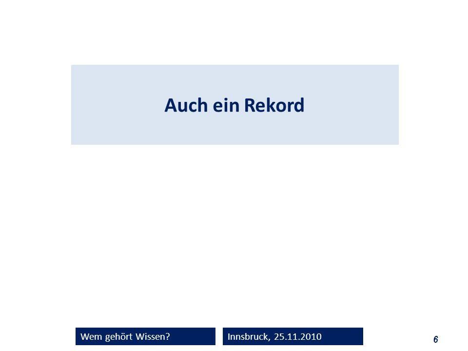 6 Wem gehört Wissen?Innsbruck, 25.11.2010 Auch ein Rekord
