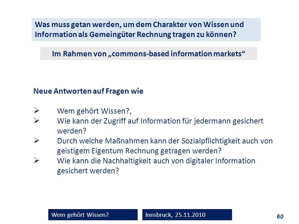 60 Wem gehört Wissen?Innsbruck, 25.11.2010 Was muss getan werden, um dem Charakter von Wissen und Information als Gemeingüter Rechnung tragen zu könne