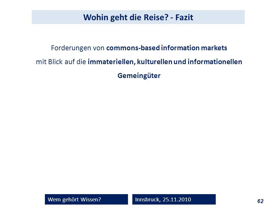 62 Wem gehört Wissen?Innsbruck, 25.11.2010 Wohin geht die Reise? - Fazit Forderungen von commons-based information markets mit Blick auf die immaterie