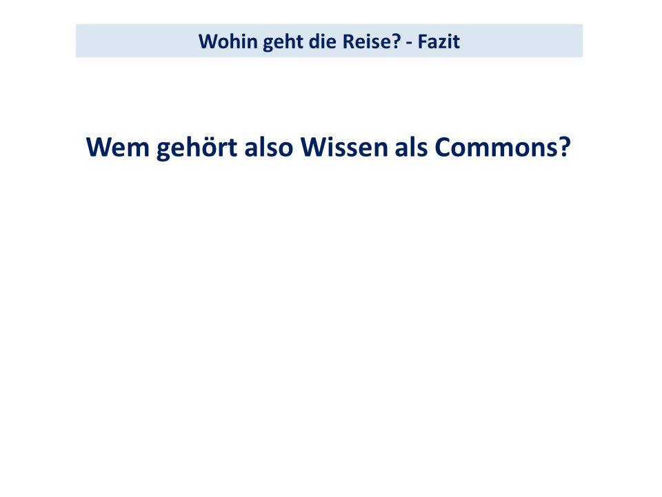 Wem gehört also Wissen als Commons? Wohin geht die Reise? - Fazit