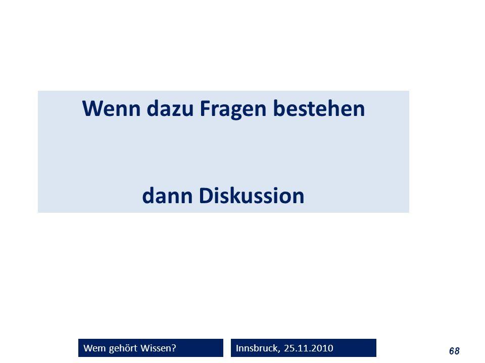 68 Wem gehört Wissen?Innsbruck, 25.11.2010 Wenn dazu Fragen bestehen dann Diskussion