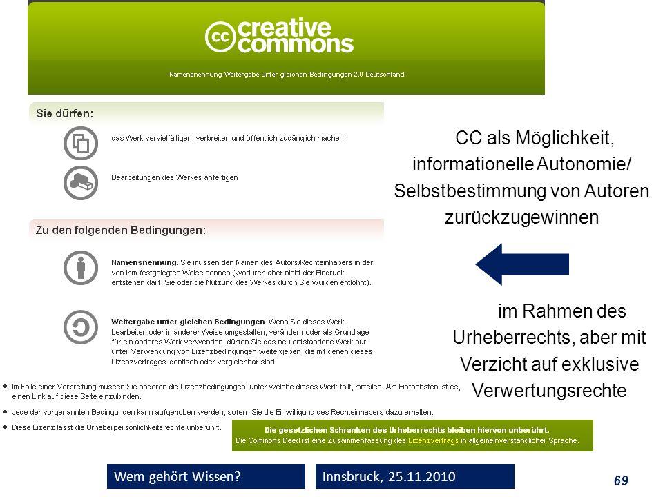 69 Wem gehört Wissen?Innsbruck, 25.11.2010 CC als Möglichkeit, informationelle Autonomie/ Selbstbestimmung von Autoren zurückzugewinnen im Rahmen des