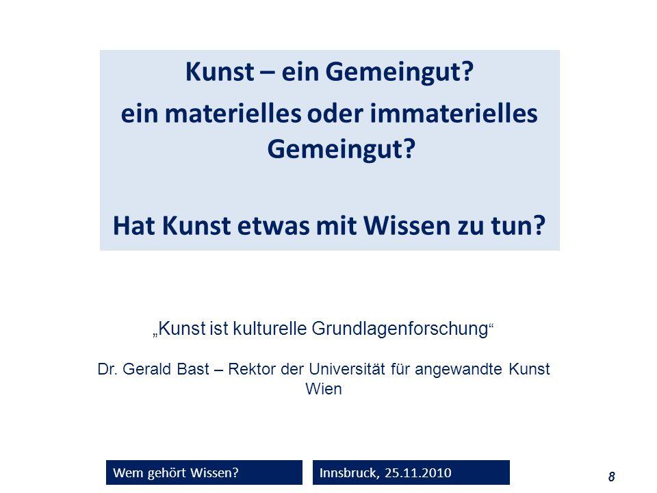 8 Wem gehört Wissen?Innsbruck, 25.11.2010 Kunst – ein Gemeingut? ein materielles oder immaterielles Gemeingut? Hat Kunst etwas mit Wissen zu tun? Kuns