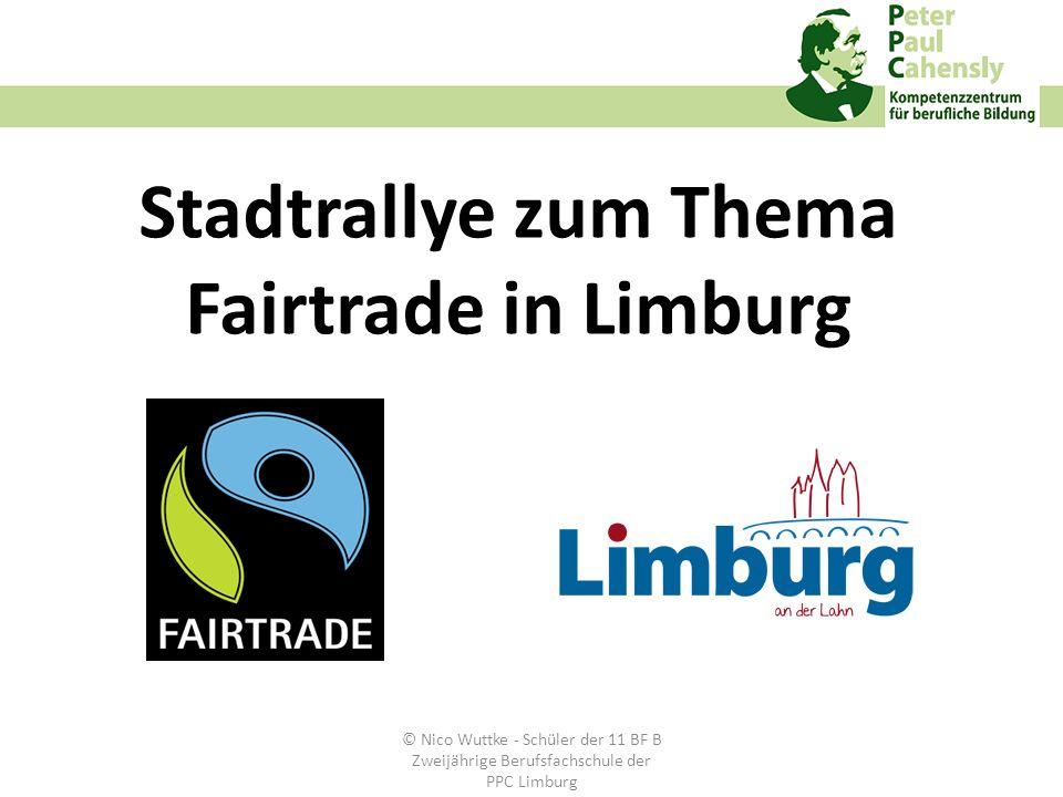 Die Stadt Limburg bewirbt sich für den Titel Fair-Trade-Stadt Die Klasse 11 BF B informiert Sie über FAIRTRADE-Produkte und arbeitet mit Limburger Geschäften zusammen Es gibt tolle Preise zu gewinnen Informationen © Nico Wuttke - Schüler der 11 BF B Zweijährige Berufsfachschule der PPC Limburg
