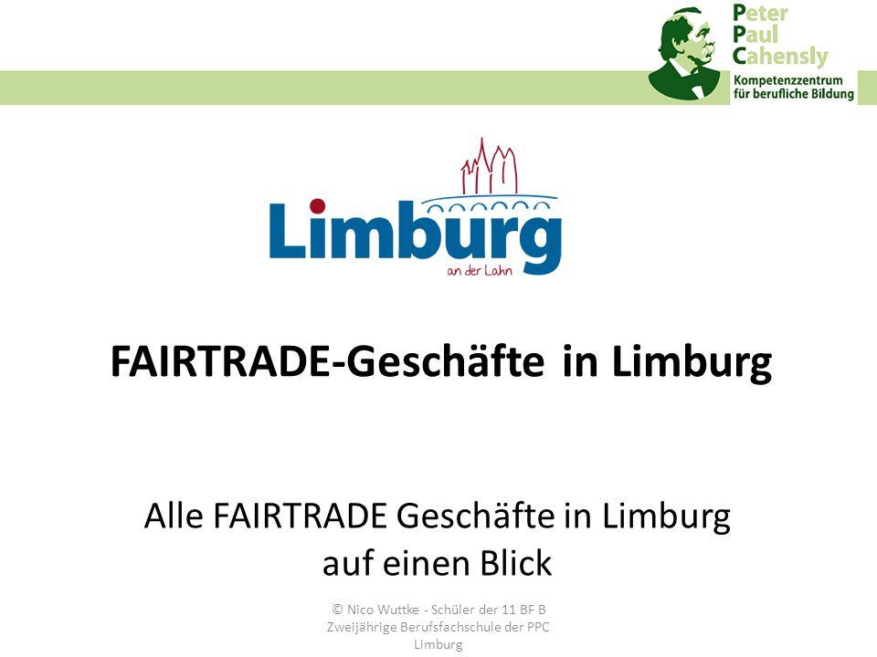 FAIRTRADE-Geschäfte in Limburg Alle FAIRTRADE Geschäfte in Limburg auf einen Blick © Nico Wuttke - Schüler der 11 BF B Zweijährige Berufsfachschule de