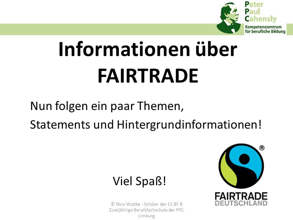 Informationen über FAIRTRADE Nun folgen ein paar Themen, Statements und Hintergrundinformationen! Viel Spaß! © Nico Wuttke - Schüler der 11 BF B Zweij