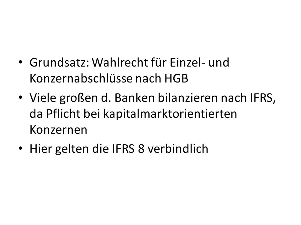 Grundsatz: Wahlrecht für Einzel- und Konzernabschlüsse nach HGB Viele großen d. Banken bilanzieren nach IFRS, da Pflicht bei kapitalmarktorientierten
