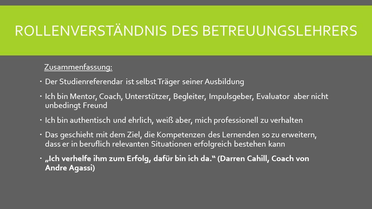 ROLLENVERSTÄNDNIS DES BETREUUNGSLEHRERS Zusammenfassung: Der Studienreferendar ist selbst Träger seiner Ausbildung Ich bin Mentor, Coach, Unterstützer