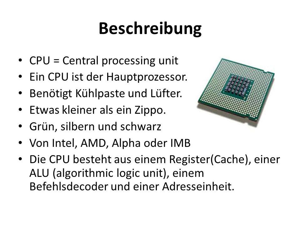 Beschreibung CPU = Central processing unit Ein CPU ist der Hauptprozessor. Benötigt Kühlpaste und Lüfter. Etwas kleiner als ein Zippo. Grün, silbern u