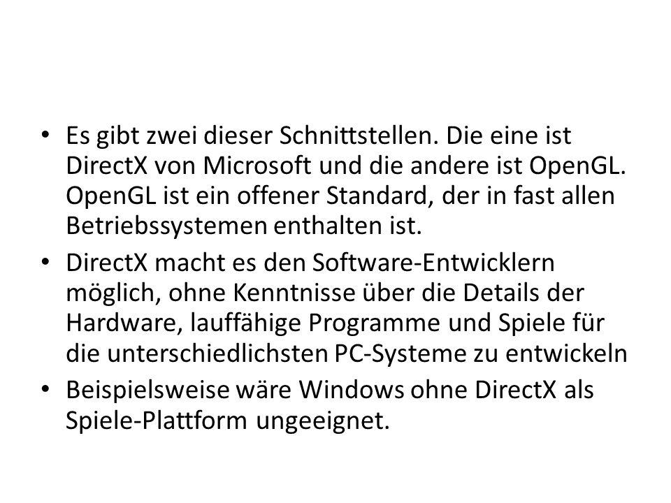 Es gibt zwei dieser Schnittstellen. Die eine ist DirectX von Microsoft und die andere ist OpenGL. OpenGL ist ein offener Standard, der in fast allen B