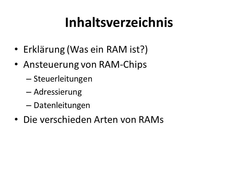 Inhaltsverzeichnis Erklärung (Was ein RAM ist?) Ansteuerung von RAM-Chips – Steuerleitungen – Adressierung – Datenleitungen Die verschieden Arten von