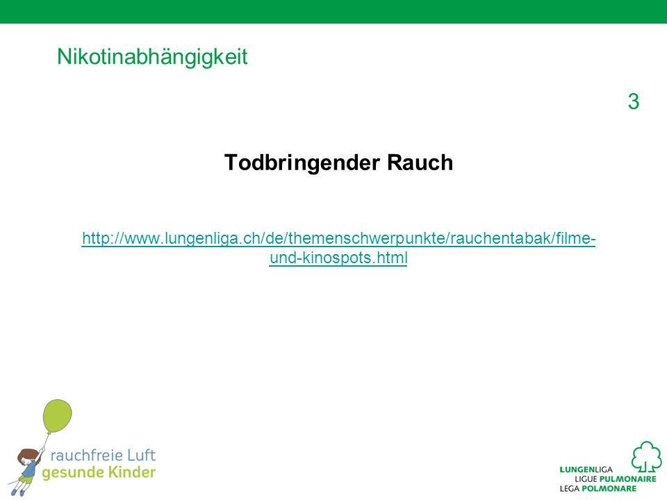 3 Nikotinabhängigkeit Todbringender Rauch http://www.lungenliga.ch/de/themenschwerpunkte/rauchentabak/filme- und-kinospots.html
