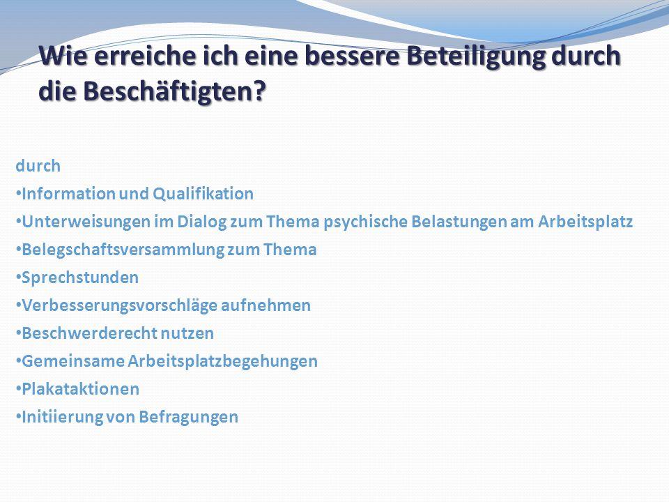 Wie erreiche ich eine bessere Beteiligung durch die Beschäftigten? durch Information und Qualifikation Unterweisungen im Dialog zum Thema psychische B