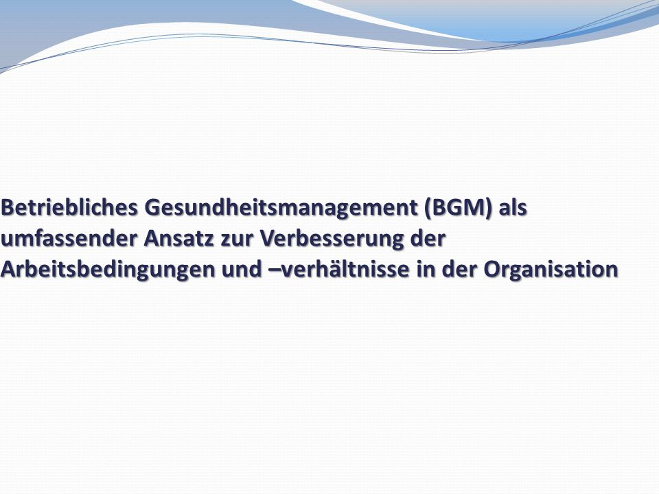 Betriebliches Gesundheitsmanagement (BGM) als umfassender Ansatz zur Verbesserung der Arbeitsbedingungen und –verhältnisse in der Organisation