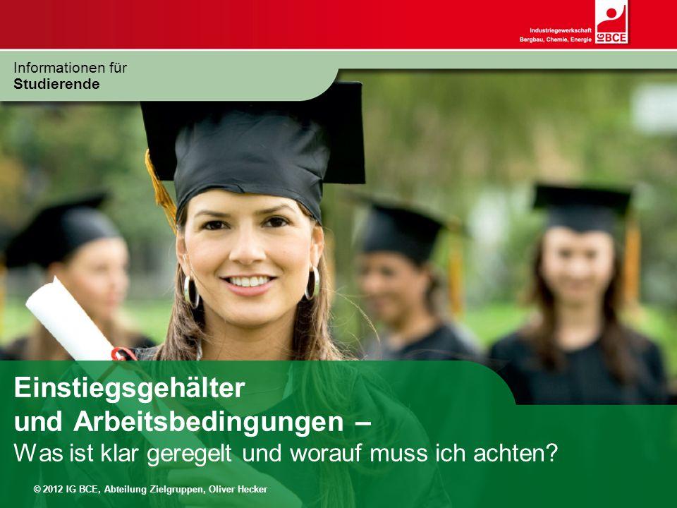 © 2012 IG BCE, Abteilung Zielgruppen, Oliver Hecker Einstiegsgehälter und Arbeitsbedingungen – Was ist klar geregelt und worauf muss ich achten? Infor