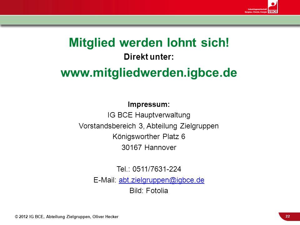 22 © 2012 IG BCE, Abteilung Zielgruppen, Oliver Hecker Mitglied werden lohnt sich! Direkt unter: www.mitgliedwerden.igbce.de Impressum: IG BCE Hauptve