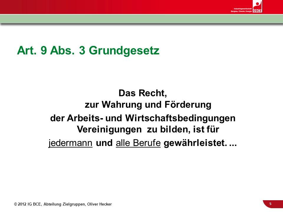 5 © 2012 IG BCE, Abteilung Zielgruppen, Oliver Hecker Art. 9 Abs. 3 Grundgesetz Das Recht, zur Wahrung und Förderung der Arbeits- und Wirtschaftsbedin