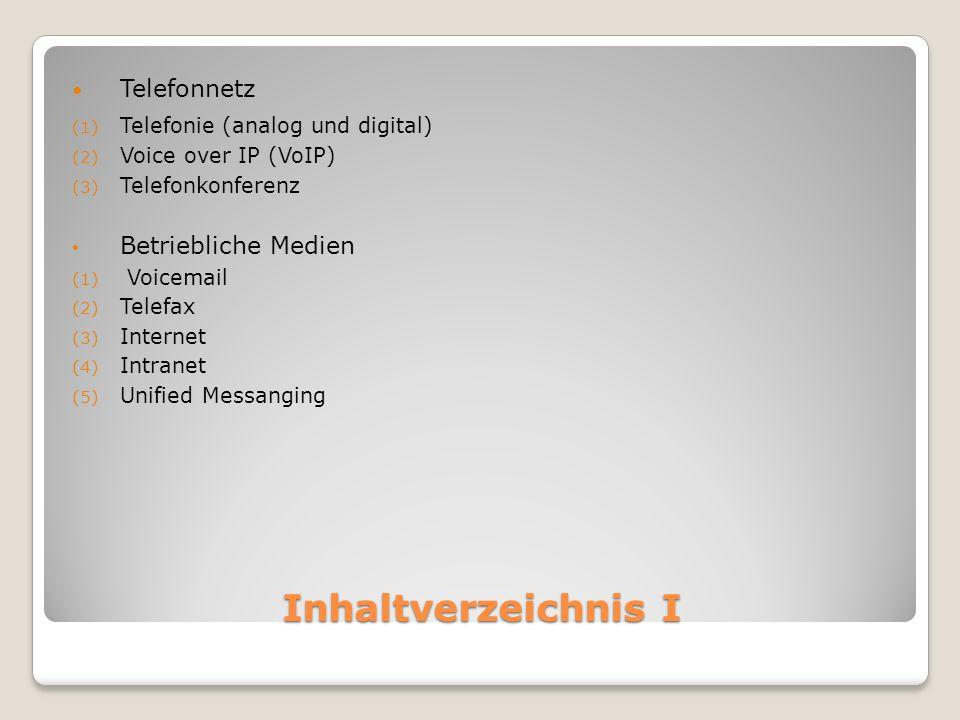 Inhaltverzeichnis I Telefonnetz (1) Telefonie (analog und digital) (2) Voice over IP (VoIP) (3) Telefonkonferenz Betriebliche Medien (1) Voicemail (2) Telefax (3) Internet (4) Intranet (5) Unified Messanging