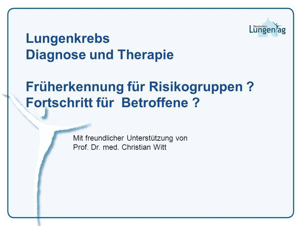 Lungenkrebs Diagnose und Therapie Früherkennung für Risikogruppen ? Fortschritt für Betroffene ? Mit freundlicher Unterstützung von Prof. Dr. med. Chr