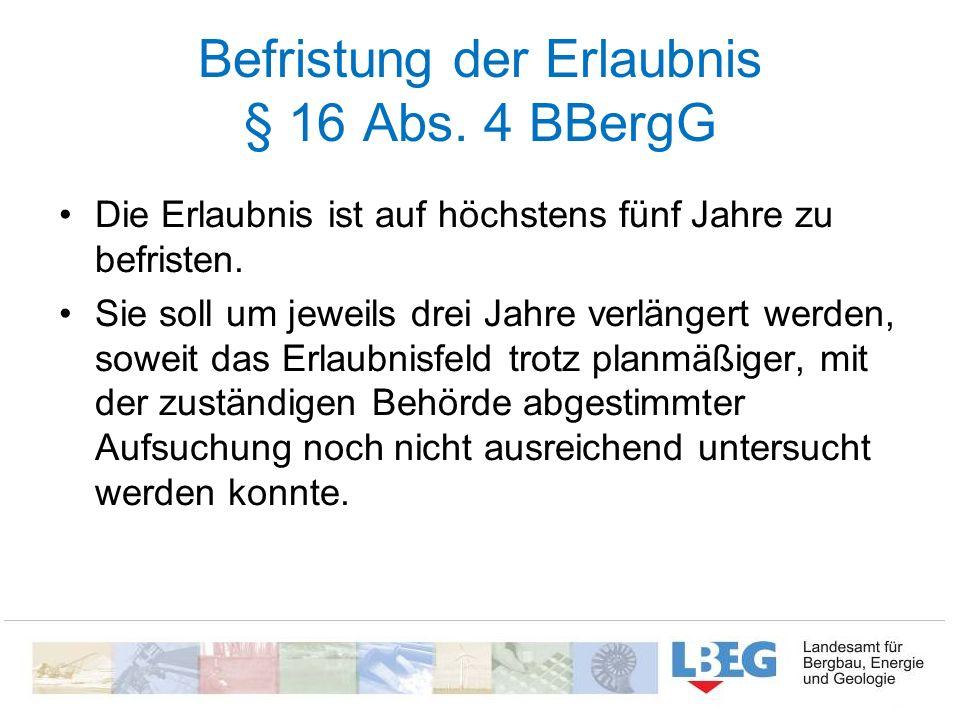 Befristung der Erlaubnis § 16 Abs. 4 BBergG Die Erlaubnis ist auf höchstens fünf Jahre zu befristen. Sie soll um jeweils drei Jahre verlängert werden,