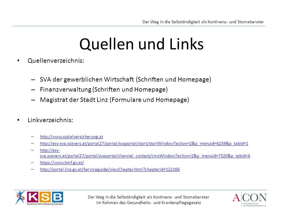 Quellen und Links Quellenverzeichnis: – SVA der gewerblichen Wirtschaft (Schriften und Homepage) – Finanzverwaltung (Schriften und Homepage) – Magistrat der Stadt Linz (Formulare und Homepage) Linkverzeichnis: – http://www.sozialversicherung.at http://www.sozialversicherung.at – http://esv-sva.sozvers.at/portal27/portal/svaportal/start/startWindow?action=2&p_menuid=6259&p_tabid=1 http://esv-sva.sozvers.at/portal27/portal/svaportal/start/startWindow?action=2&p_menuid=6259&p_tabid=1 – http://esv- sva.sozvers.at/portal27/portal/svaportal/channel_content/cmsWindow?action=2&p_menuid=7320&p_tabid=4 http://esv- sva.sozvers.at/portal27/portal/svaportal/channel_content/cmsWindow?action=2&p_menuid=7320&p_tabid=4 – https://www.bmf.gv.at/ https://www.bmf.gv.at/ – http://portal.linz.gv.at/Serviceguide/viewChapter.html?chapterid=122166 http://portal.linz.gv.at/Serviceguide/viewChapter.html?chapterid=122166 Der Weg in die Selbständigkeit als Kontinenz- und Stomaberater im Rahmen des Gesundheits- und Krankenpflegegesetz Der Weg in die Selbständigkeit als Kontinenz- und Stomaberater