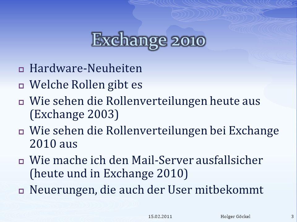 Hardware-Neuheiten Welche Rollen gibt es Wie sehen die Rollenverteilungen heute aus (Exchange 2003) Wie sehen die Rollenverteilungen bei Exchange 2010 aus Wie mache ich den Mail-Server ausfallsicher (heute und in Exchange 2010) Neuerungen, die auch der User mitbekommt 15.02.2011Holger Göckel3