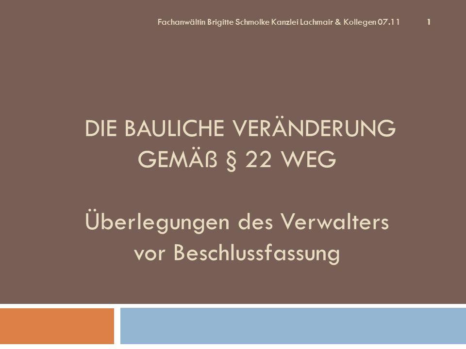1 DIE BAULICHE VERÄNDERUNG GEMÄß § 22 WEG Überlegungen des Verwalters vor Beschlussfassung Fachanwältin Brigitte Schmolke Kanzlei Lachmair & Kollegen