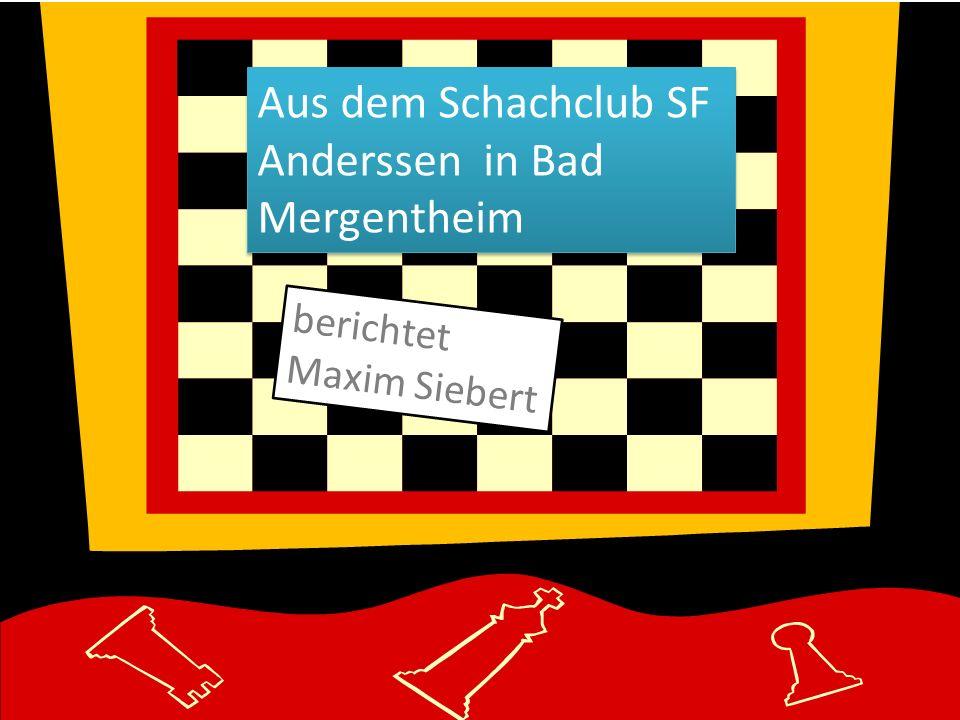 Aus dem Schachclub SF Anderssen in Bad Mergentheim berichtet Maxim Siebert