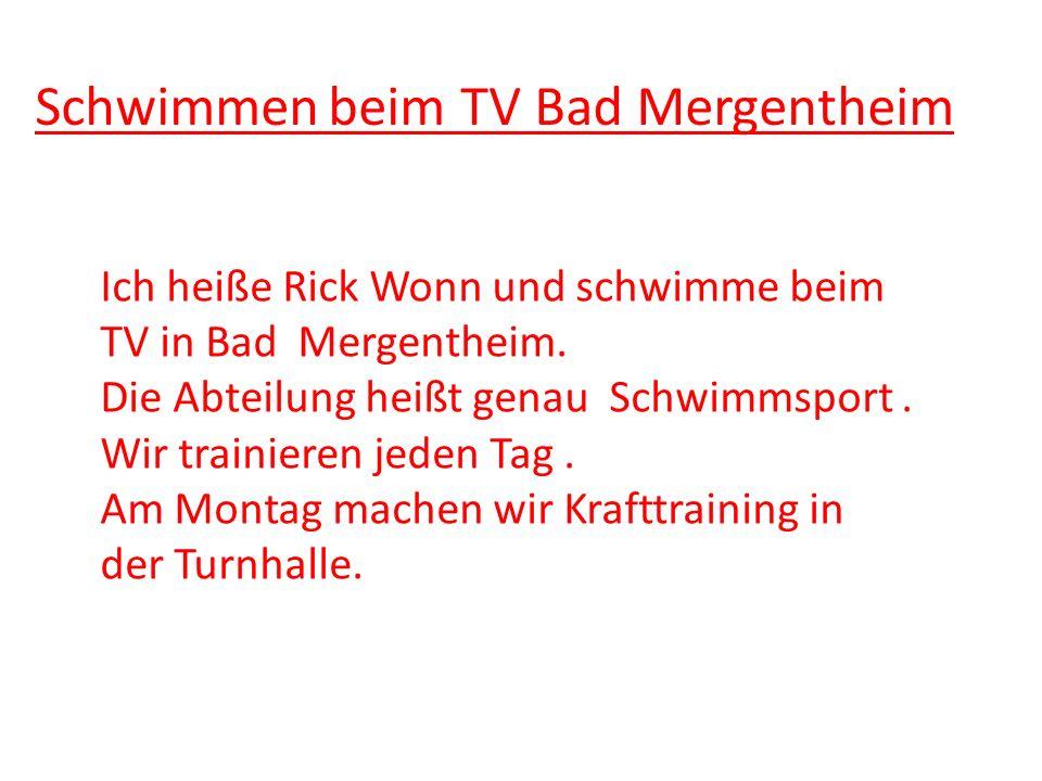 Schwimmen beim TV Bad Mergentheim Ich heiße Rick Wonn und schwimme beim TV in Bad Mergentheim. Die Abteilung heißt genau Schwimmsport. Wir trainieren