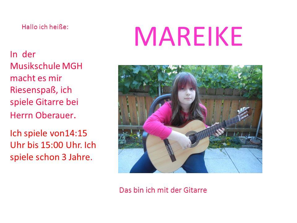 Hallo ich heiße: MAREIKE In der Musikschule MGH macht es mir Riesenspaß, ich spiele Gitarre bei Herrn Oberauer. Das bin ich mit der Gitarre Ich spiele