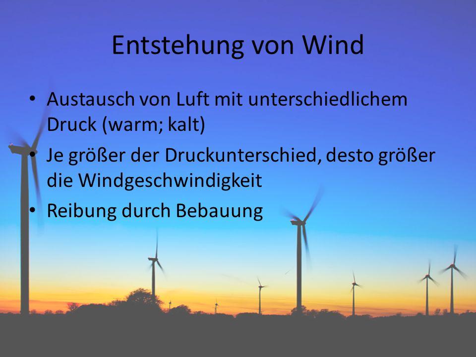 Entstehung von Wind Austausch von Luft mit unterschiedlichem Druck (warm; kalt) Je größer der Druckunterschied, desto größer die Windgeschwindigkeit Reibung durch Bebauung