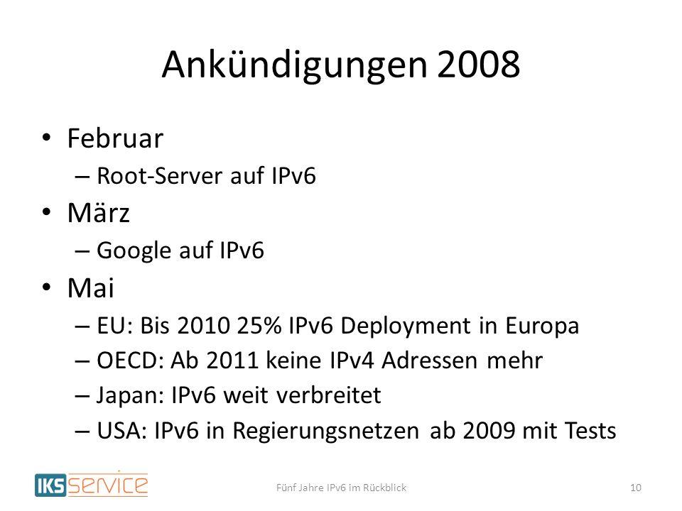 Ankündigungen 2008 Februar – Root-Server auf IPv6 März – Google auf IPv6 Mai – EU: Bis 2010 25% IPv6 Deployment in Europa – OECD: Ab 2011 keine IPv4 Adressen mehr – Japan: IPv6 weit verbreitet – USA: IPv6 in Regierungsnetzen ab 2009 mit Tests Fünf Jahre IPv6 im Rückblick10