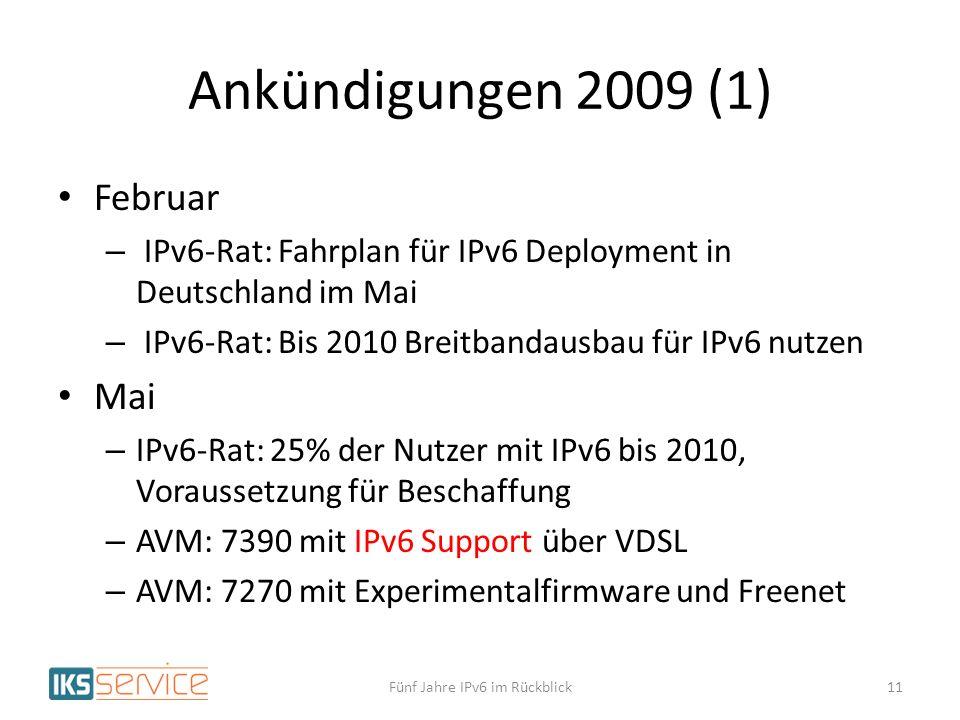 Ankündigungen 2009 (1) Februar – IPv6-Rat: Fahrplan für IPv6 Deployment in Deutschland im Mai – IPv6-Rat: Bis 2010 Breitbandausbau für IPv6 nutzen Mai – IPv6-Rat: 25% der Nutzer mit IPv6 bis 2010, Voraussetzung für Beschaffung – AVM: 7390 mit IPv6 Support über VDSL – AVM: 7270 mit Experimentalfirmware und Freenet Fünf Jahre IPv6 im Rückblick11