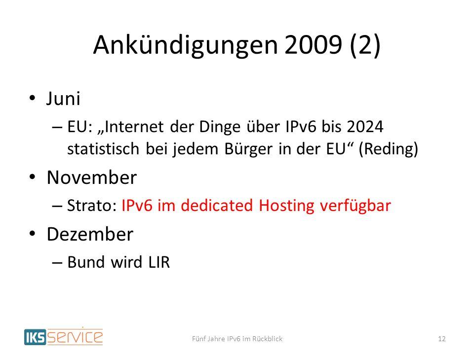 Ankündigungen 2009 (2) Juni – EU: Internet der Dinge über IPv6 bis 2024 statistisch bei jedem Bürger in der EU (Reding) November – Strato: IPv6 im dedicated Hosting verfügbar Dezember – Bund wird LIR Fünf Jahre IPv6 im Rückblick12