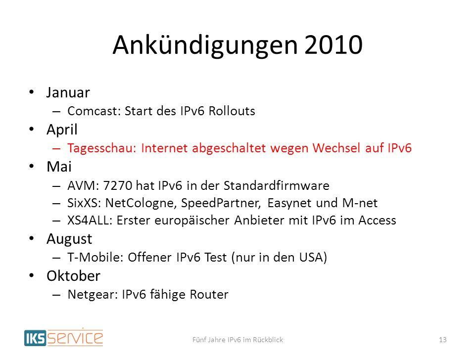 Ankündigungen 2010 Januar – Comcast: Start des IPv6 Rollouts April – Tagesschau: Internet abgeschaltet wegen Wechsel auf IPv6 Mai – AVM: 7270 hat IPv6 in der Standardfirmware – SixXS: NetCologne, SpeedPartner, Easynet und M-net – XS4ALL: Erster europäischer Anbieter mit IPv6 im Access August – T-Mobile: Offener IPv6 Test (nur in den USA) Oktober – Netgear: IPv6 fähige Router Fünf Jahre IPv6 im Rückblick13