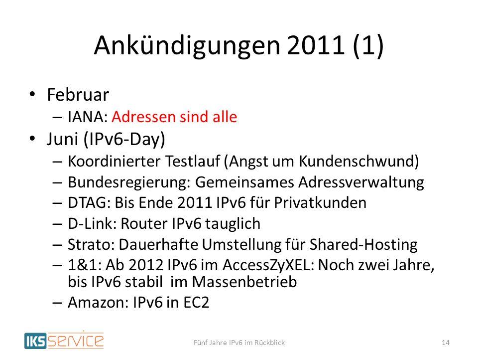 Ankündigungen 2011 (1) Februar – IANA: Adressen sind alle Juni (IPv6-Day) – Koordinierter Testlauf (Angst um Kundenschwund) – Bundesregierung: Gemeinsames Adressverwaltung – DTAG: Bis Ende 2011 IPv6 für Privatkunden – D-Link: Router IPv6 tauglich – Strato: Dauerhafte Umstellung für Shared-Hosting – 1&1: Ab 2012 IPv6 im AccessZyXEL: Noch zwei Jahre, bis IPv6 stabil im Massenbetrieb – Amazon: IPv6 in EC2 Fünf Jahre IPv6 im Rückblick14
