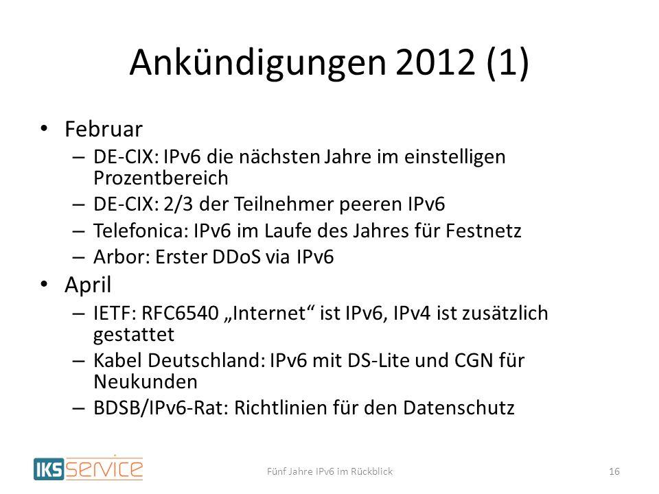 Ankündigungen 2012 (1) Februar – DE-CIX: IPv6 die nächsten Jahre im einstelligen Prozentbereich – DE-CIX: 2/3 der Teilnehmer peeren IPv6 – Telefonica: IPv6 im Laufe des Jahres für Festnetz – Arbor: Erster DDoS via IPv6 April – IETF: RFC6540 Internet ist IPv6, IPv4 ist zusätzlich gestattet – Kabel Deutschland: IPv6 mit DS-Lite und CGN für Neukunden – BDSB/IPv6-Rat: Richtlinien für den Datenschutz Fünf Jahre IPv6 im Rückblick16