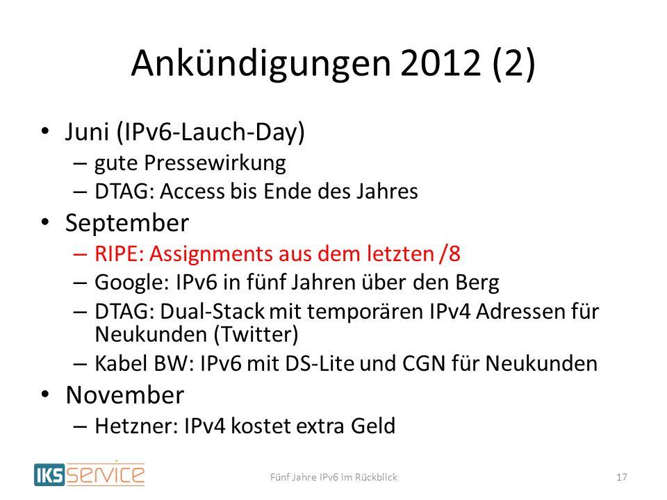 Ankündigungen 2012 (2) Juni (IPv6-Lauch-Day) – gute Pressewirkung – DTAG: Access bis Ende des Jahres September – RIPE: Assignments aus dem letzten /8 – Google: IPv6 in fünf Jahren über den Berg – DTAG: Dual-Stack mit temporären IPv4 Adressen für Neukunden (Twitter) – Kabel BW: IPv6 mit DS-Lite und CGN für Neukunden November – Hetzner: IPv4 kostet extra Geld Fünf Jahre IPv6 im Rückblick17