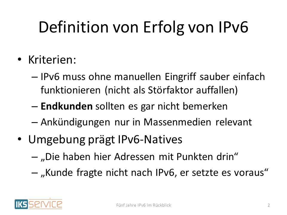 Definition von Erfolg von IPv6 Kriterien: – IPv6 muss ohne manuellen Eingriff sauber einfach funktionieren (nicht als Störfaktor auffallen) – Endkunden sollten es gar nicht bemerken – Ankündigungen nur in Massenmedien relevant Umgebung prägt IPv6-Natives – Die haben hier Adressen mit Punkten drin – Kunde fragte nicht nach IPv6, er setzte es voraus Fünf Jahre IPv6 im Rückblick2
