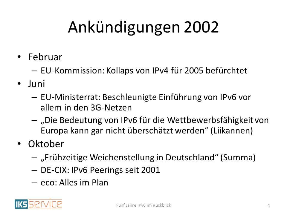Ankündigungen 2002 Februar – EU-Kommission: Kollaps von IPv4 für 2005 befürchtet Juni – EU-Ministerrat: Beschleunigte Einführung von IPv6 vor allem in den 3G-Netzen – Die Bedeutung von IPv6 für die Wettbewerbsfähigkeit von Europa kann gar nicht überschätzt werden (Liikannen) Oktober – Frühzeitige Weichenstellung in Deutschland (Summa) – DE-CIX: IPv6 Peerings seit 2001 – eco: Alles im Plan 4Fünf Jahre IPv6 im Rückblick