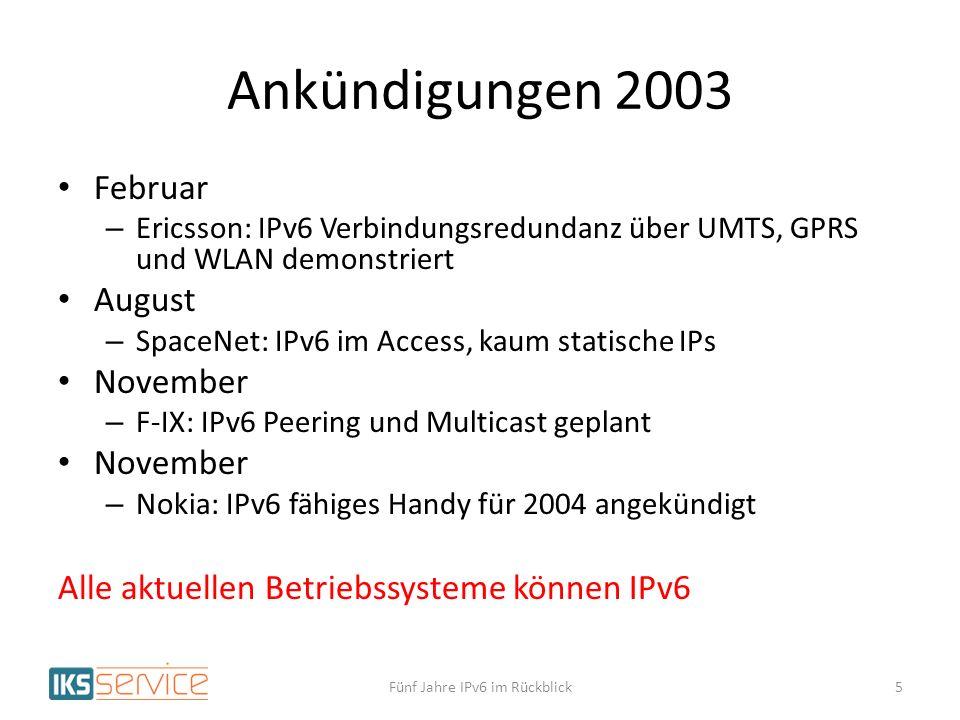 Ankündigungen 2003 Februar – Ericsson: IPv6 Verbindungsredundanz über UMTS, GPRS und WLAN demonstriert August – SpaceNet: IPv6 im Access, kaum statische IPs November – F-IX: IPv6 Peering und Multicast geplant November – Nokia: IPv6 fähiges Handy für 2004 angekündigt Alle aktuellen Betriebssysteme können IPv6 Fünf Jahre IPv6 im Rückblick5