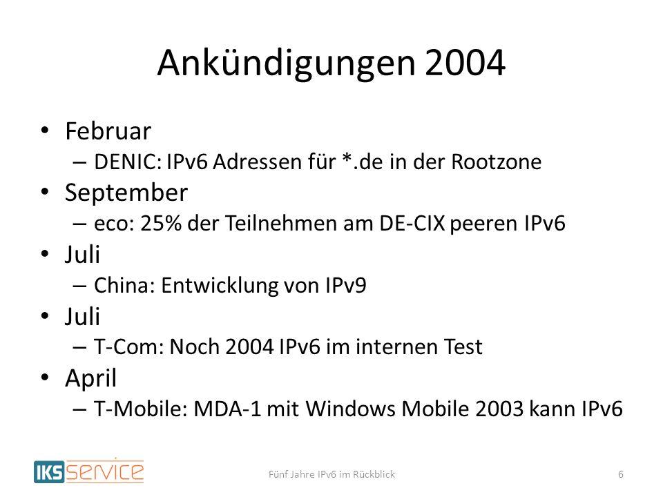 Ankündigungen 2004 Februar – DENIC: IPv6 Adressen für *.de in der Rootzone September – eco: 25% der Teilnehmen am DE-CIX peeren IPv6 Juli – China: Entwicklung von IPv9 Juli – T-Com: Noch 2004 IPv6 im internen Test April – T-Mobile: MDA-1 mit Windows Mobile 2003 kann IPv6 Fünf Jahre IPv6 im Rückblick6