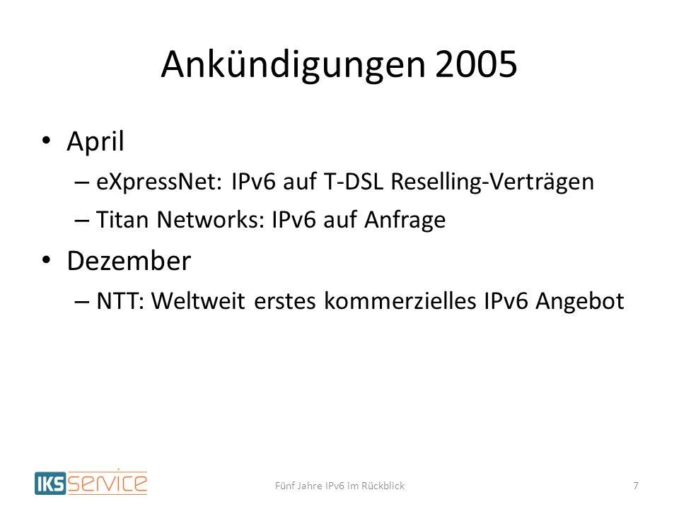 Ankündigungen 2005 April – eXpressNet: IPv6 auf T-DSL Reselling-Verträgen – Titan Networks: IPv6 auf Anfrage Dezember – NTT: Weltweit erstes kommerzielles IPv6 Angebot Fünf Jahre IPv6 im Rückblick7