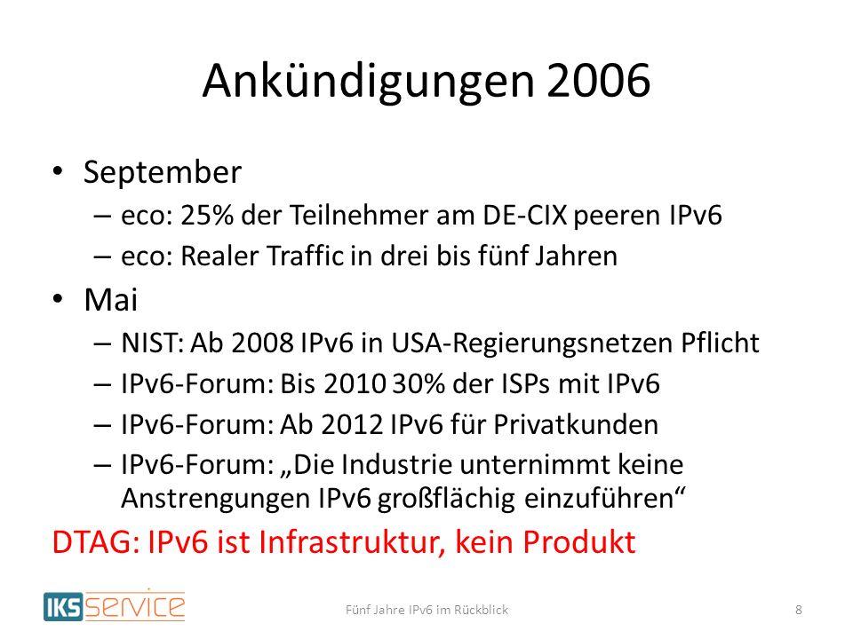 Ankündigungen 2006 September – eco: 25% der Teilnehmer am DE-CIX peeren IPv6 – eco: Realer Traffic in drei bis fünf Jahren Mai – NIST: Ab 2008 IPv6 in USA-Regierungsnetzen Pflicht – IPv6-Forum: Bis 2010 30% der ISPs mit IPv6 – IPv6-Forum: Ab 2012 IPv6 für Privatkunden – IPv6-Forum: Die Industrie unternimmt keine Anstrengungen IPv6 großflächig einzuführen DTAG: IPv6 ist Infrastruktur, kein Produkt Fünf Jahre IPv6 im Rückblick8