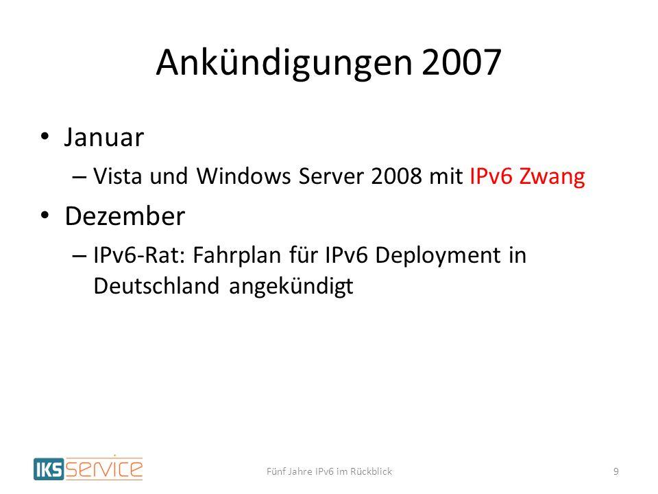 Ankündigungen 2007 Januar – Vista und Windows Server 2008 mit IPv6 Zwang Dezember – IPv6-Rat: Fahrplan für IPv6 Deployment in Deutschland angekündigt Fünf Jahre IPv6 im Rückblick9