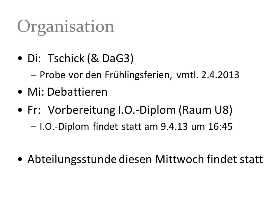 Organisation Di: Tschick (& DaG3) –Probe vor den Frühlingsferien, vmtl. 2.4.2013 Mi: Debattieren Fr: Vorbereitung I.O.-Diplom (Raum U8) –I.O.-Diplom f