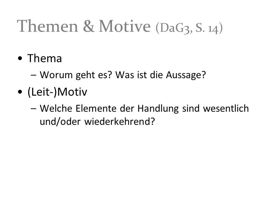 Themen & Motive (DaG3, S. 14) Thema –Worum geht es? Was ist die Aussage? (Leit-)Motiv –Welche Elemente der Handlung sind wesentlich und/oder wiederkeh