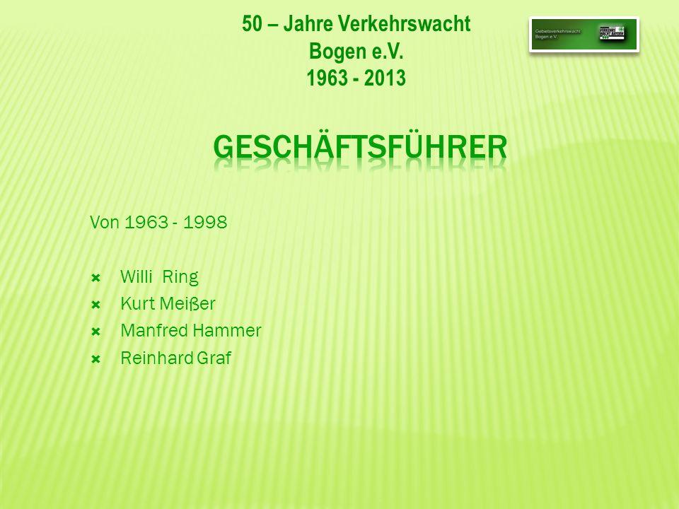 50 – Jahre Verkehrswacht Bogen e.V. 1963 - 2013 Von 1963 - 1998 Willi Ring Kurt Meißer Manfred Hammer Reinhard Graf