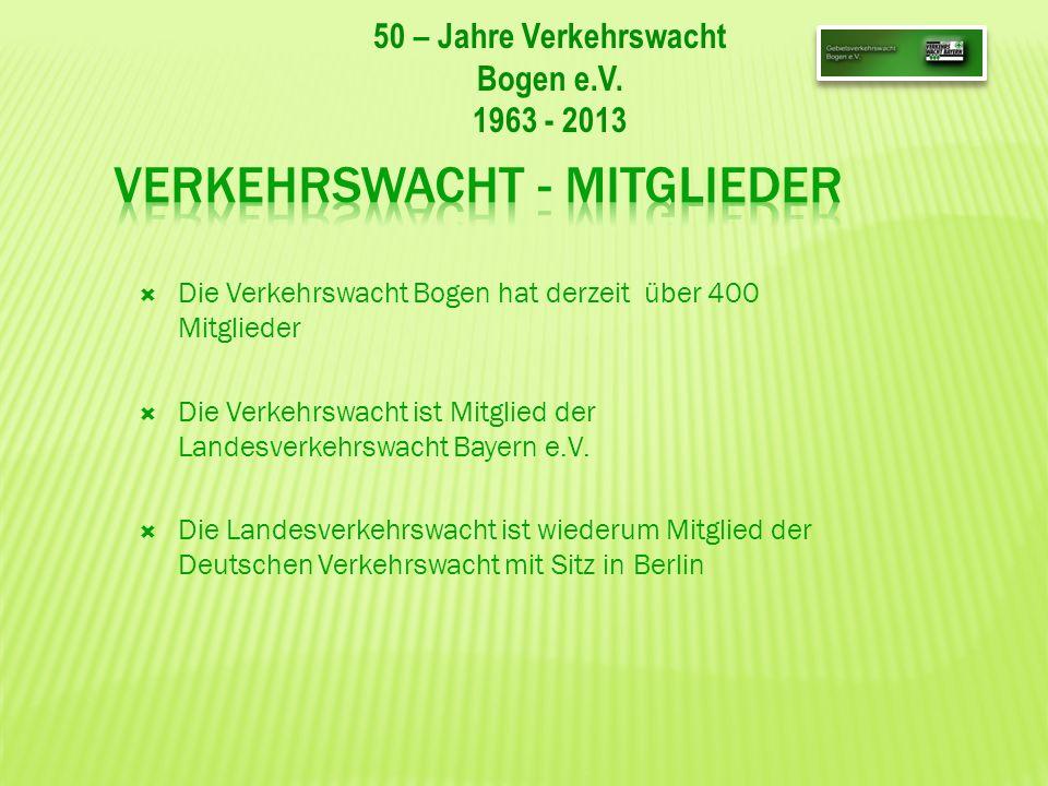 50 – Jahre Verkehrswacht Bogen e.V. 1963 - 2013 Die Verkehrswacht Bogen hat derzeit über 400 Mitglieder Die Verkehrswacht ist Mitglied der Landesverke