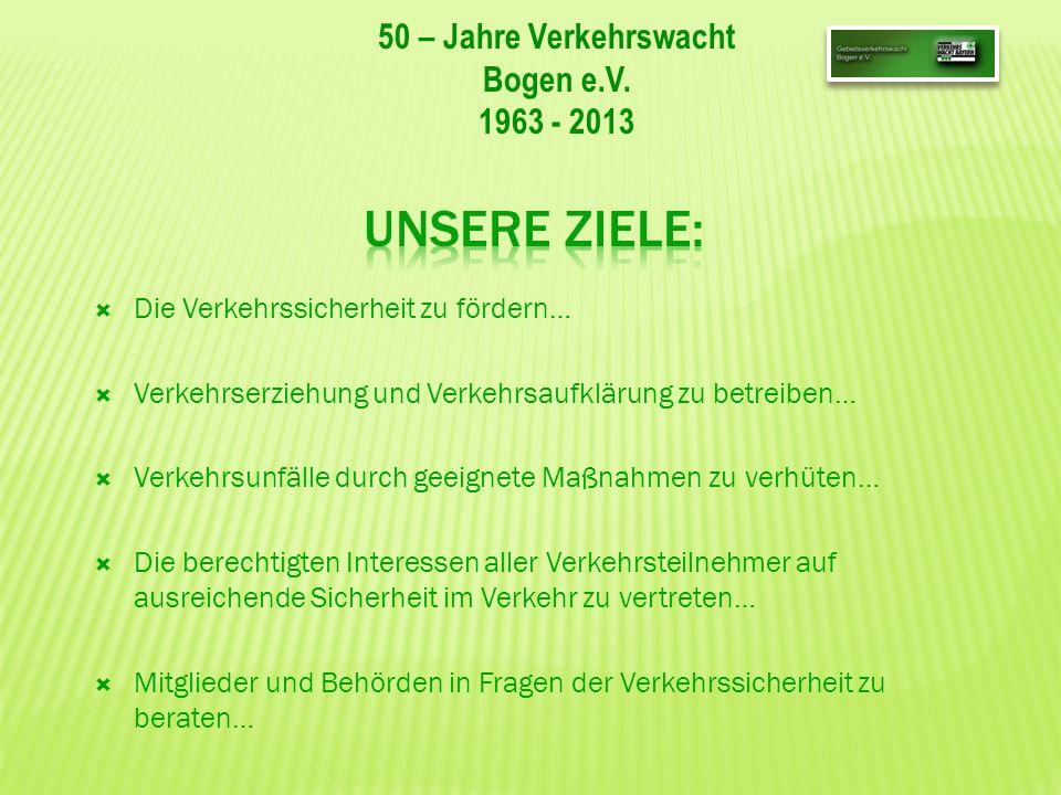 50 – Jahre Verkehrswacht Bogen e.V. 1963 - 2013 Die Verkehrssicherheit zu fördern… Verkehrserziehung und Verkehrsaufklärung zu betreiben… Verkehrsunfä